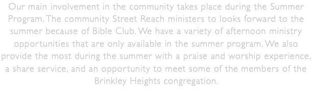 Our main involvement in the community takes place during the Summer Program. The community Street Reach ministers to looks forward to the summer because of Bible Club. We have a variety of afternoon ministry opportunities that are only available in the summer program. We also provide the most during the summer with a praise and worship experience, a share service, and an opportunity to meet some of the members of the Brinkley Heights congregation.